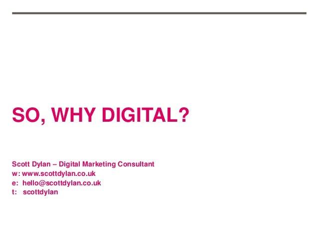 SO, WHY DIGITAL? Scott Dylan – Digital Marketing Consultant w: www.scottdylan.co.uk e: hello@scottdylan.co.uk t: scottdylan