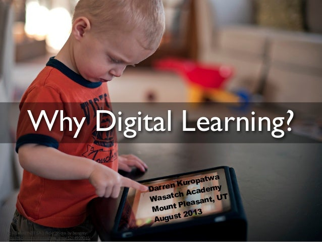 Why Digital Learning? cc licensed ( BY SA ) flickr photo by bengrey: http://flickr.com/photos/ben_grey/5214909065/ Darren Ku...