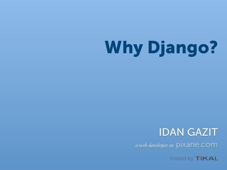 Why Django?                 IDAN GAZIT   a web developer at   pixane.com                   hosted by