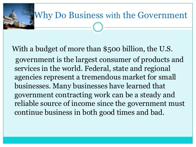 Why Do Business with the Government  With a budget of more than $500 billion, the U.S. government is the largest consumer ...