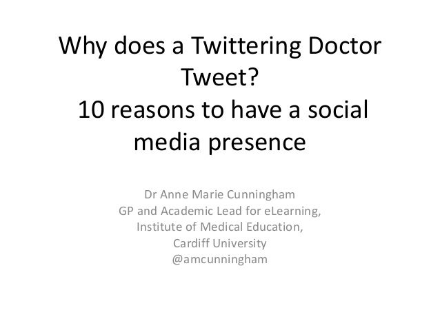Why does a Twittering Doctor Tweet? 10 reasons to have a social media presence Dr Anne Marie Cunningham GP and Academic Le...