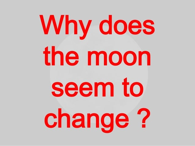 Why does the moon seem to change
