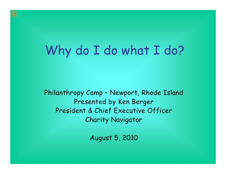Why do I do what I do?   Philanthropy Camp – Newport, Rhode Island           Presented by Ken Berger     President & Chief...