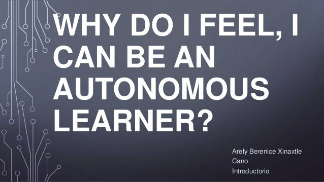 WHY DO I FEEL, I CAN BE AN AUTONOMOUS LEARNER? Arely Berenice Xinaxtle Cano Introductorio