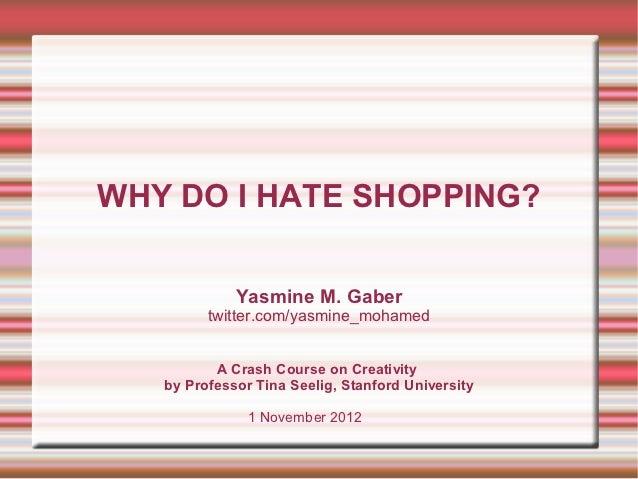 WHY DO I HATE SHOPPING?             Yasmine M. Gaber         twitter.com/yasmine_mohamed          A Crash Course on Creati...