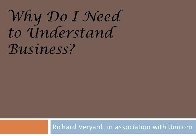 Why Do I Needto UnderstandBusiness?     Richard Veryard, in association with Unicom