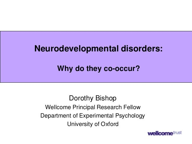 Neurodevelopmental disorders: Why do they co-occur? Dorothy Bishop Wellcome Principal Research Fellow Department of Experi...