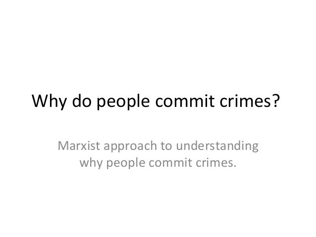Why do people commit crimes? Marxist approach to understanding why people commit crimes.