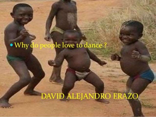 Why do people love to dance ? DAVID ALEJANDRO ERAZO