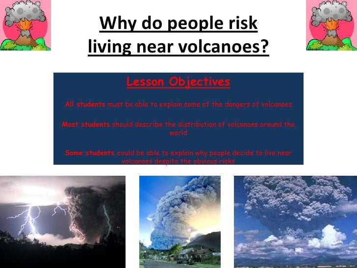 Why do people risk living near volcanoes?<br />Lesson Objectives<br />All studentsmust be able to explain some of the dang...