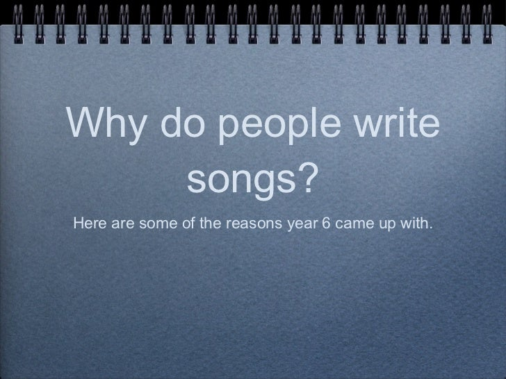 Why do people write songs? <ul><li>Here are some of the reasons year 6 came up with. </li></ul>