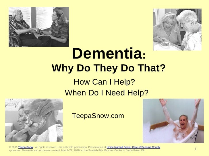Dementia : Why Do They Do That? How Can I Help?  When Do I Need Help? TeepaSnow.com  © 2010  Teepa Snow .  All rights rese...