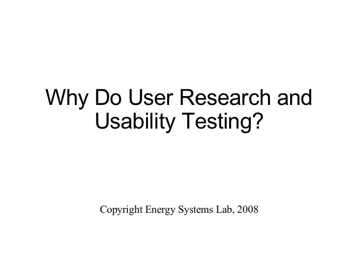 Why Do User Research and Usability Testing? Copyright Energy Systems Lab, 2008