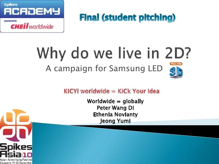 Final (student pitching) Why do we live in 2D? A campaign for Samsung LED KICYI worldwide = KiCk Your Idea Worldwide = glo...
