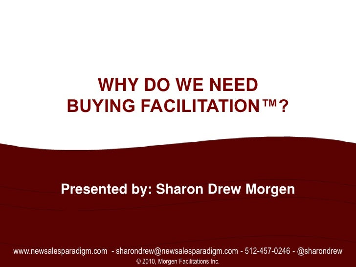 1<br />WHY DO WE NEED BUYING FACILITATION™?<br />Presented by: Sharon Drew Morgen<br />www.newsalesparadigm.com  - sharond...