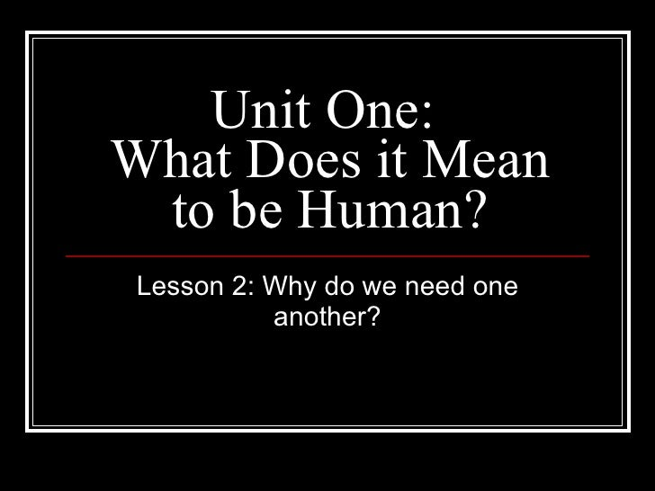 Unit One:  What Does it Mean to be Human? Lesson 2: Why do we need one another?