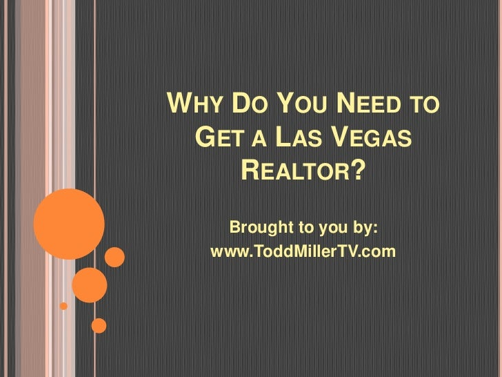 WHY DO YOU NEED TO GET A LAS VEGAS    REALTOR?   Brought to you by:  www.ToddMillerTV.com