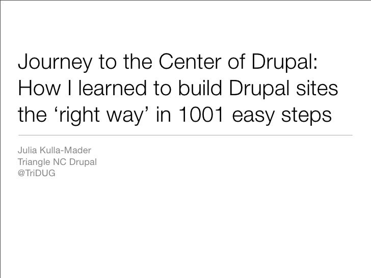 Journey to the Center of Drupal: How I learned to build Drupal sites the 'right way' in 1001 easy steps Julia Kulla-Mader ...