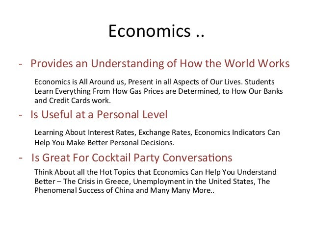 why study economics essay Economics is the study of how people make choices under the condition of  scarcity as such, economics is more than just the study of money, finance or the .