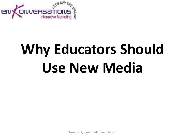 Why Educators Should  Use New Media      Powered By : www.enKonversations.in