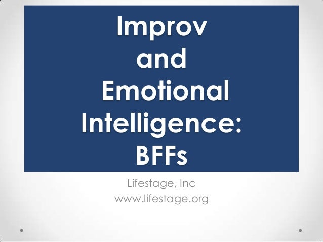 Improv and Emotional Intelligence: BFFs Lifestage, Inc www.lifestage.org