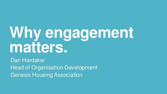 Why engagement matters. Dan Hardaker Head of Organisation Development Genesis Housing Association