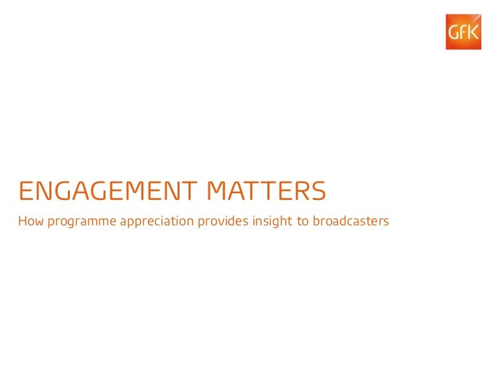 ENGAGEMENT MATTERSHow programme appreciation provides insight to broadcasters© GfK 2012 | Engagement Matters | March 2012 ...