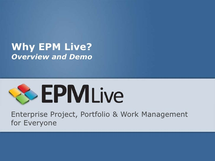 Why EPM Live?Overview and DemoEnterprise Project, Portfolio & Work Managementfor Everyone