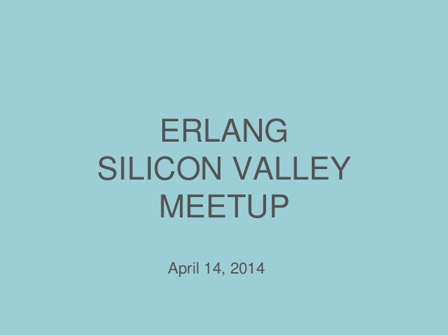 ERLANG SILICON VALLEY MEETUP April 14, 2014