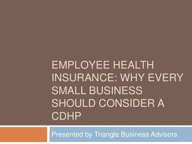 Employee Health Insurance: Why Every Small business should consider a Cdhp<br />Presented by Triangle Business Advisors<br />