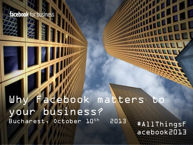 Why Facebook matters to your business? Bucharest, October 10th  2013  #AllThingsF acebook2013