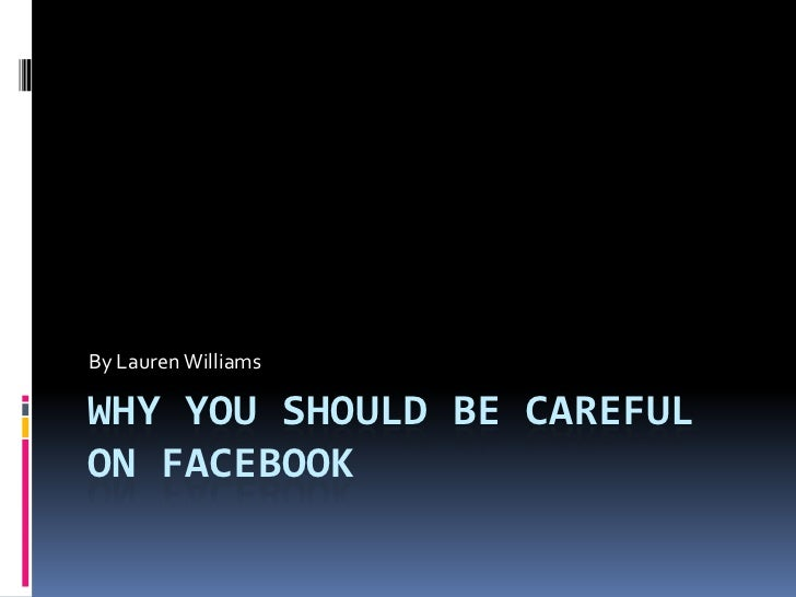 By Lauren WilliamsWHY YOU SHOULD BE CAREFULON FACEBOOK