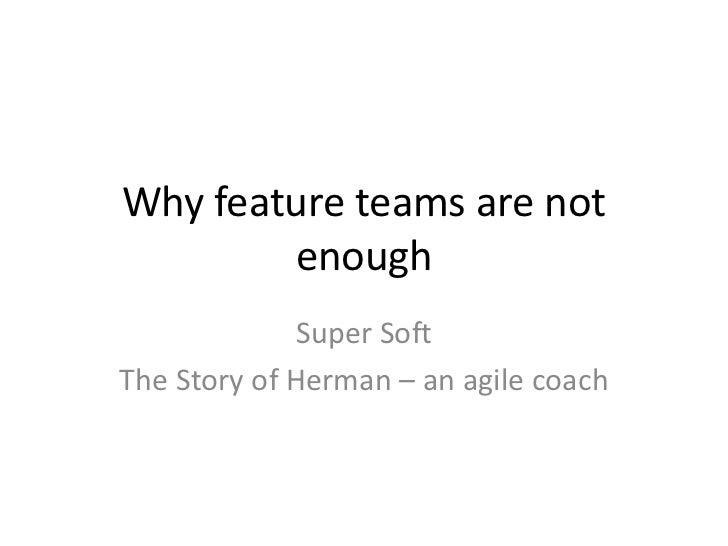 Why feature teams are not        enough              Super SoftThe Story of Herman – an agile coach
