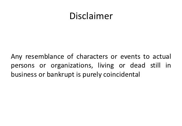 DisclaimerAny resemblance of characters or events to actualpersons or organizations, living or dead still inbusiness or ba...