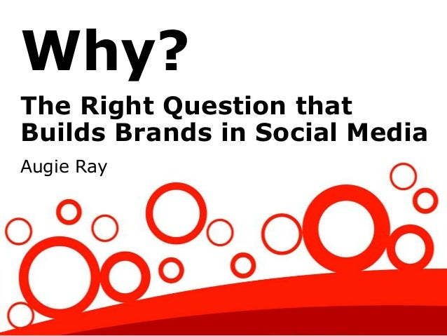Why? The Right Question that Builds Brands in Social Media Augie Ray