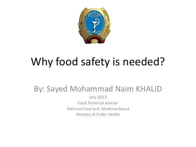 Why food safety is needed? By: Sayed Mohammad Naim KHALID July 2013 Food Technical Advisor National Food and Medicine Boar...