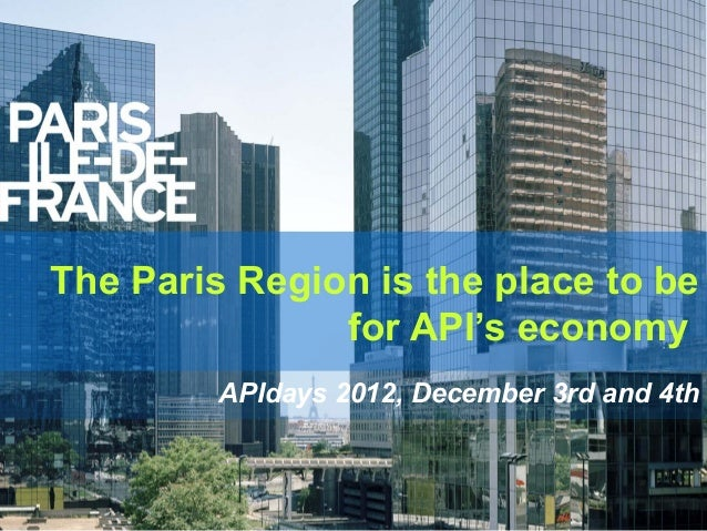 The Paris Region is the place to be               for API's economy         APIdays 2012, December 3rd and 4th