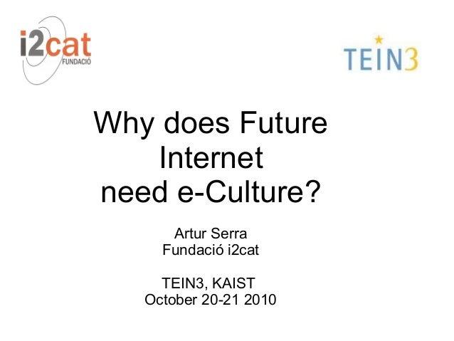 Why does Future Internet need e-Culture? Artur Serra Fundació i2cat TEIN3, KAIST October 20-21 2010