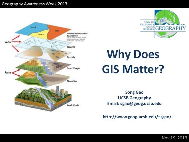 Geography Awareness Week 2013  Why Does GIS Matter? Song Gao UCSB Geography Email: sgao@geog.ucsb.edu http://www.geog.ucsb...