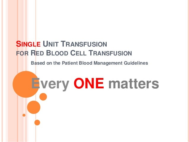 SINGLE UNIT TRANSFUSION FOR  RED BLOOD CELL TRANSFUSION Based on the Patient Blood Management Guidelines  Every ONE matter...