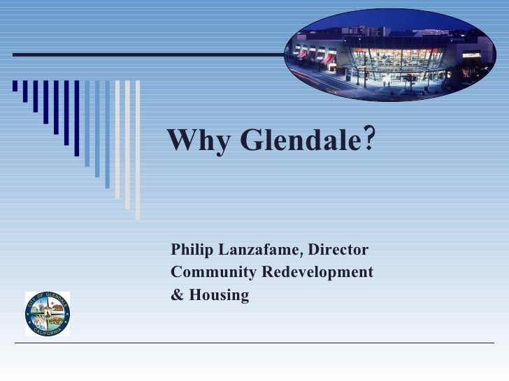 Why Glendale? Philip Lanzafame, Director Community Redevelopment  & Housing
