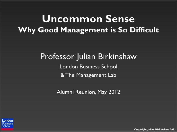 Uncommon SenseWhy Good Management is So Difficult     Professor Julian Birkinshaw          London Business School         ...