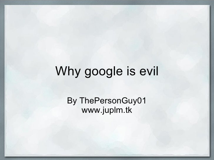 Why google is evil By ThePersonGuy01 www.juplm.tk