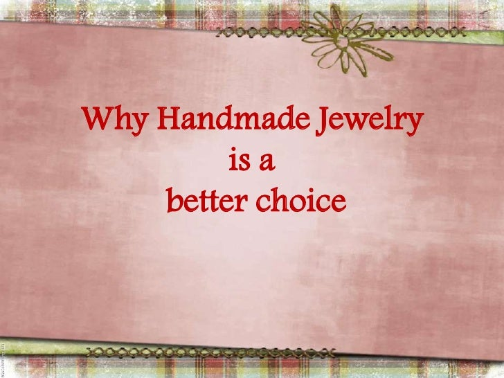 Why Handmade Jewelry         is a    better choice