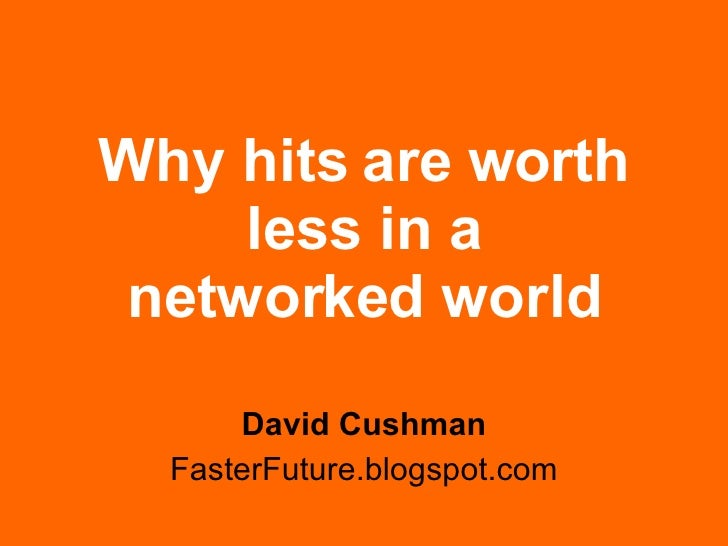 Why hits are worth less in a networked world David Cushman FasterFuture.blogspot.com