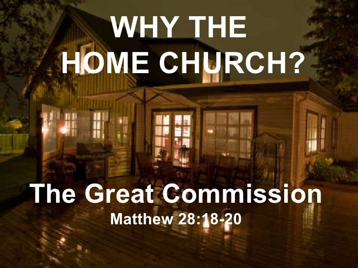 WHY THE  HOME CHURCH? The Great Commission Matthew 28:18-20
