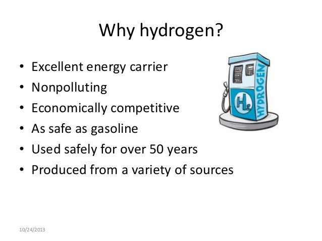 Why hydrogen? • • • • • •  Excellent energy carrier Nonpolluting Economically competitive As safe as gasoline Used safely ...