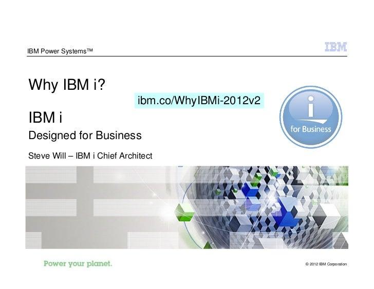 IBM Power Systems™Why IBM i?                              ibm.co/WhyIBMi-2012v2IBM iDesigned for BusinessSteve Will – IBM ...
