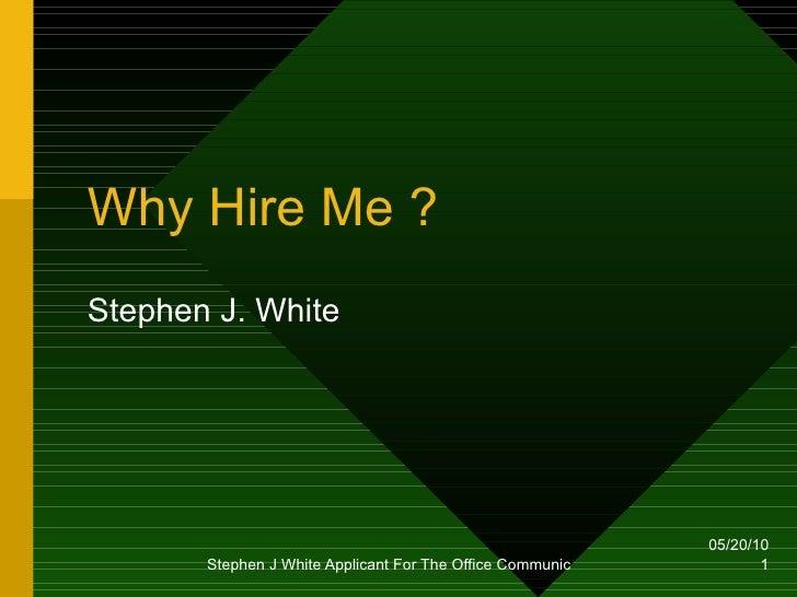 Why Hire Me ? Stephen J. White