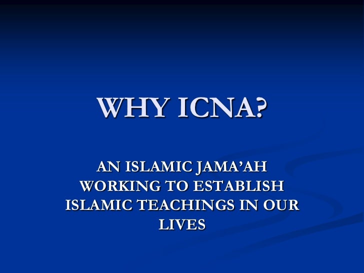 WHY ICNA?<br />AN ISLAMIC JAMA'AH  WORKING TO ESTABLISH ISLAMIC TEACHINGS IN OUR LIVES<br />